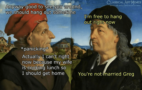 "Memes, Free, and Good: CLASSICAL ART MEMES  Anyway good to see you around,  we should hang out sometime  I'm free to hang  out right now  *panicking  Actually I can't right  now because my Wife  IS""cooking lunch so  I should get home  You're not married Greg"