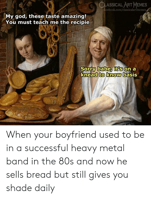 80s, God, and Memes: CLASSICAL ART MEMES  cebook.com/classicalartmemes  My god, these taste amazing!  You must teach me the recipie  Sorry babe, it's on a  knead to know basis When your boyfriend used to be in a successful heavy metal band in the 80s and now he sells bread but still gives  you shade daily