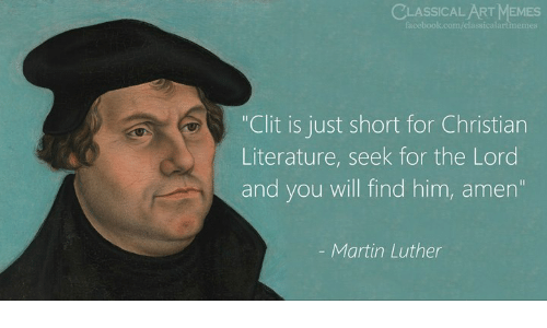 """Martin, Memes, and Martin Luther: CLASSICAL ART MEMES  """"Clit is just short for Christian  Literature, seek for the Lord  and you will find him, amern  Martin Luther"""