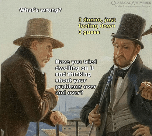 Facebook, Memes, and facebook.com: CLASSICAL ART MEMES  facebook.com/classicalartinemes  What's wrong?  I dunno, just  feeling down  I guess  Have you tried  dwelling on it  and thinking  about your  problems over  and over?