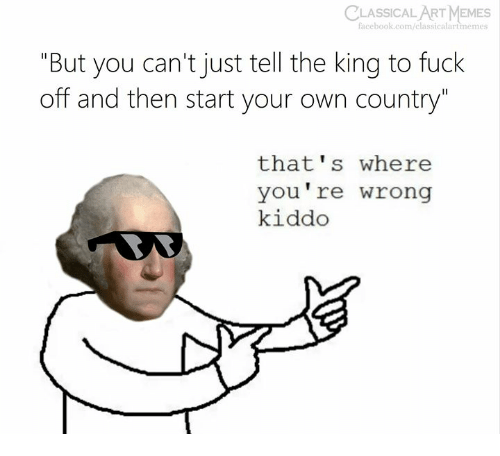 "Facebook, Memes, and facebook.com: CLASSICAL  ART MEMES  facebook.com/classicalartmemes  ""But you can't just tell the king to fuck  off and then start your own country""  that's where  you're wrong  kiddo"
