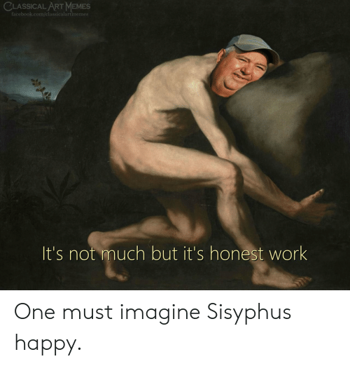 classical art memes: CLASSICAL ART MEMES  facebook.com/classicalartmemes  It's not much but it's honest work One must imagine Sisyphus happy.