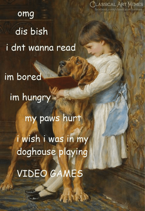classical art memes: CLASSICAL ART MEMES  facebook.com/classicalartmemes  omg  dis bish  i dnt wanna read  im bored  im hungry  my paws hurt  i wish i was in my  doghouse playing  VIDEO GAMES