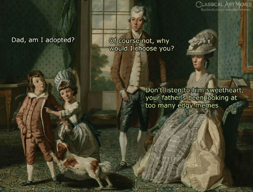 Dad, Facebook, and Memes: CLASSICAL ART MEMES  facebook.com/classicalartrmemes  Dad, am I adopted?  of course not, why  would I choose you?  Don't listen to him sweetheart  your father's been looking at  too many eday memes