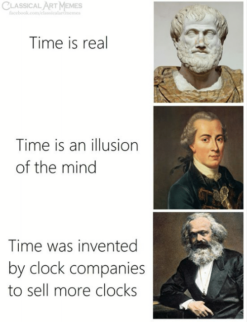 classical art memes: CLASSICAL ART MEMES  facebook.com/elassicalartmemes  Time is real  Time is an illusion  of the mind  Time was invented  by clock companies  to sell more clocks
