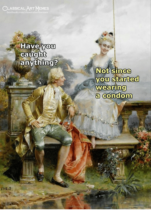 Memes, Classical Art, and Classical: CLASSICAL ART MEMES  Have you  caught  anything?  Not since  vou Started  wearrina  a condonm