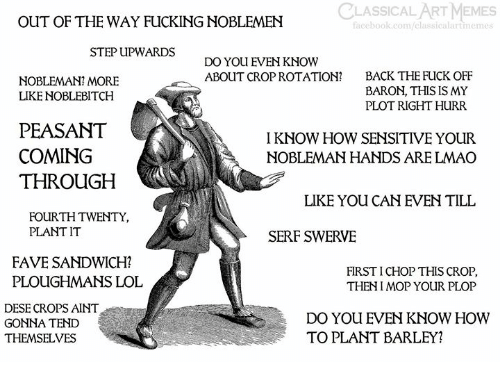 coming-through: CLASSICAL ART MEMES  OUT OF THE WAY FUCKING NOBLEMEN  facebook.com/classic  rtmeme  STEP UPWARDS  DO YOU EVEN KNOW  ABOUT CROP ROTATION?  BACK THE FUCK OFF  BARON, THIS IS MY  PLOT RIGHT HURR  NOBLEMAN? MORE  LIKE NOBLEBITCH  PEASANT  COMING  THROUGH  I KNOW HOW SENSITIVE YOUR  NOBLEMAN HANDS ARE LMAO  LIKE YOU CAN EVEN TILL  FOURTH TWENTY,  PLANT IT  SERF SWERVE  FAVE SANDWICH?  PLOUGHMANS LOL  FIRST I CHOP THIS CROP  THENI MOP YOUR PLOP  DESE CROPS AINT  GONNA TEND  THEMSELVES  DO YOU EVEN KNOW HOWW  TO PLANT BARLEY?
