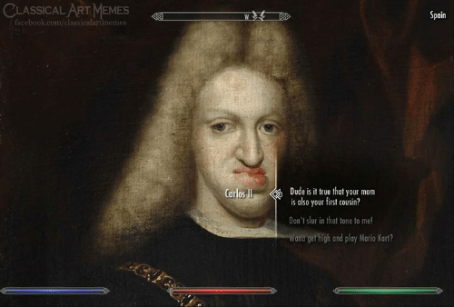 Spain: CLASSICAL ART MEMES  Spain  facebook.com/classicalartimemes  Dude is it true that your mom  is also your first cousin?  Carlos I  Don't slur in that tone to me!  Wana get high and play Mario Kart?