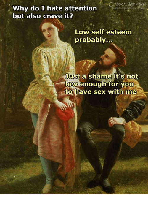 Have Sex With Me: CLASSICAL ART MEMIES  Why do I hate attention  but also crave it?  Low self esteem  probably...  Just a shame it's not  low enough for you  to,have sex with me