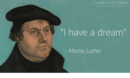 """luther: CLASSICAL ARTMEMES  facebook.com/classicalartmemes  """"I have a dream""""  - Martin Luther"""