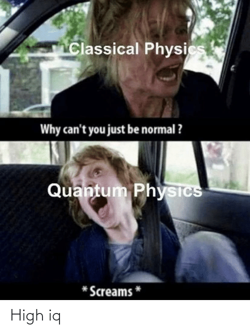 Physics: Classical Physics  Why can't you just be normal ?  Quantum Physics  Screams High iq