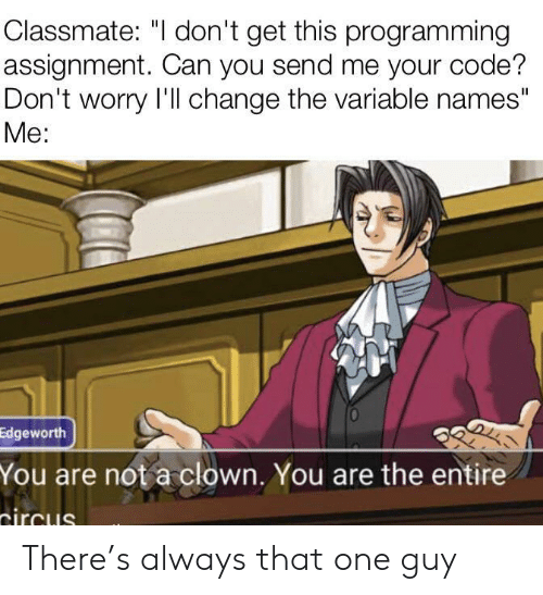 """Change, Programming, and Code: Classmate: """"I don't get this programming  assignment. Can you send me your code?  Don't worry I'll change the variable names""""  Мe:  Edgeworth  You are not a clown. You are the entire  tircus There's always that one guy"""