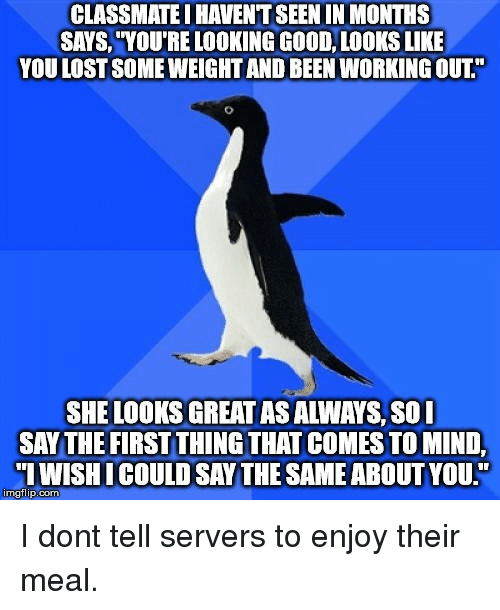 """Good Looks: CLASSMATE I HAVENT SEEN IN MONTHS  SAYS, """"YOU'RE LOOKING GOOD, LOOKS LIKE  YOU LOST SOME WEIGHT AND BEEN WORKING OUT.""""  SHE LOOKS GREAT AS ALWAYS, S0I  SAY THE FIRST THING THAT COMES TO MIND,  IWISHICOULD SAY THE SAME ABOUT YOU.""""  imgflip.com I dont tell servers to enjoy their meal."""