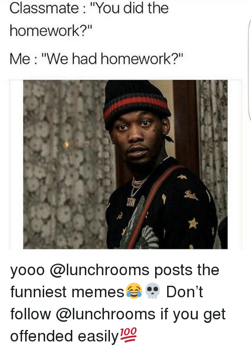 """Memes, Homework, and 🤖: Classmate: """"You did the  homework?""""  Me: """"We had homework?"""" yooo @lunchrooms posts the funniest memes😂💀 Don't follow @lunchrooms if you get offended easily💯"""