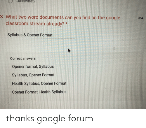 Syllabus: Classwhat?  X What two word documents can you find on the google  classroom stream already? *  0/4  Syllabus & Opener Format  Correct answers  Opener format, Syllabus  Syllabus, Opener Format  Health Syllabus, Opener Format  Opener Format, Health Syllabus thanks google forum