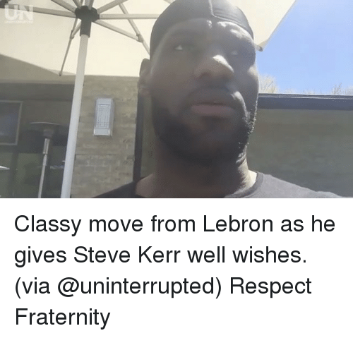 well wishes: Classy move from Lebron as he gives Steve Kerr well wishes. (via @uninterrupted) Respect Fraternity