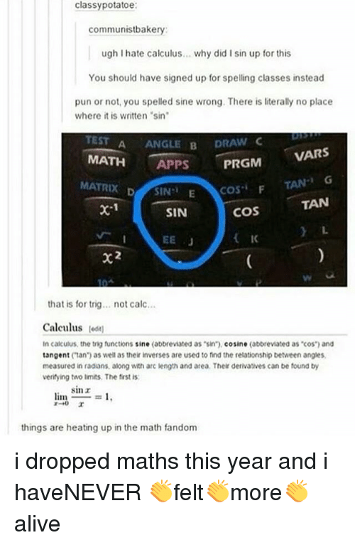 "Memes, Apps, and Calc: classypotatoe  communistbakery:  ugh I hate calculus... why did I sin up for this  You should have signed up for spelling classes instead  pun or not, you spelled sine wrong. There is literally no place  where it is written sin  TEST A ANGLE B DRA  MATH APPS  MATRIX DSIN E  VARS  TAN G  TAN  L.  COSF  coS  IK  x-1  SIN  that is for trig... not calc...  Calculus odn  In calkulus, the tig functions sine (abbreviated as sin"").cosine (abbreviated as cos and  tangent (tan) as well as their inverses are used to find the relationship between angles  measured in radians, along with arc length and area. Their derivatives can be found by  veritying two limits. The first is  sinr  limo  =1.  things are heating up in the math fandom i dropped maths this year and i haveNEVER 👏felt👏more👏alive"