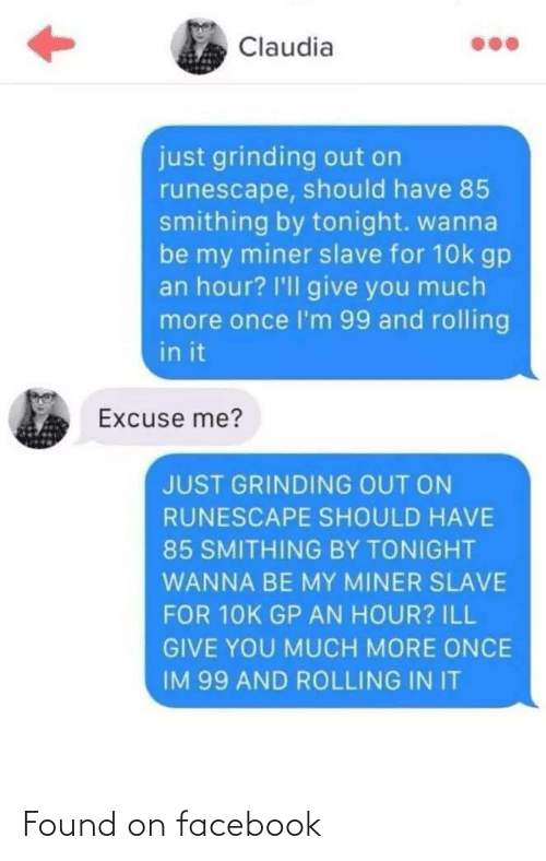 ill: Claudia  just grinding out on  runescape, should have 85  smithing by tonight. wanna  be my miner slave for 10k gp  an hour? I'll give you much  more once l'm 99 and rolling  in it  Excuse me?  JUST GRINDING OUT ON  RUNESCAPE SHOULD HAVE  85 SMITHING BY TONIGHT  WANNA BE MY MINER SLAVE  FOR 10K GP AN HOUR? ILL  GIVE YOU MUCH MORE ONCE  IM 99 AND ROLLING IN IT Found on facebook