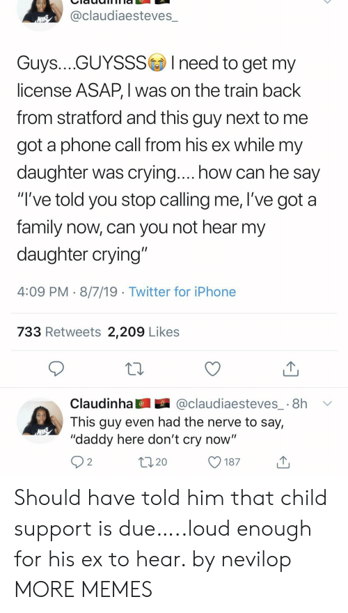 "Child Support, Crying, and Dank: @claudiaesteves_  NINE  Guys....GUYSSSIneed to get my  license ASAP, I was on the train back  from stratford and this guy next to  got a phone call from his ex while my  daughter was crying.... how can he say  ""I've told you stop calling me, l've got a  family now, can you not hear my  daughter crying""  4:09 PM 8/7/19 Twitter for iPhone  733 Retweets 2,209 Likes  @claudiaesteves_ 8h  Claudinha  This guy even had the nerve to say,  ""daddy here don't cry now""  2  20  187 Should have told him that child support is due…..loud enough for his ex to hear. by nevilop MORE MEMES"