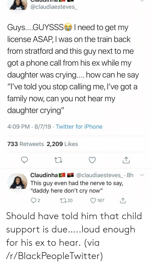 "Blackpeopletwitter, Child Support, and Crying: @claudiaesteves_  NINE  Guys....GUYSSSIneed to get my  license ASAP, I was on the train back  from stratford and this guy next to  got a phone call from his ex while my  daughter was crying.... how can he say  ""I've told you stop calling me, l've got a  family now, can you not hear my  daughter crying""  4:09 PM 8/7/19 Twitter for iPhone  733 Retweets 2,209 Likes  @claudiaesteves_ 8h  Claudinha  This guy even had the nerve to say,  ""daddy here don't cry now""  2  20  187 Should have told him that child support is due…..loud enough for his ex to hear. (via /r/BlackPeopleTwitter)"