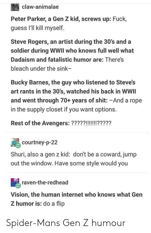 Internet, Shit, and Spider: claw-animalae  Peter Parker, a Gen Z kid, screws up: Fuck,  guess I'll kill myself  Steve Rogers, an artist during the 30's and a  soldier during WWII who knows full well what  Dadaism and fatalistic humor are: There's  bleach under the sink-  Bucky Barnes, the guy who listened to Steve's  art rants in the 30's, watched his back in WWIl  and went through 70+ years of shit: -And a rope  in the supply closet if you want options.  courtney-p-22  Shuri, also a gen z kid: don't be a coward, jump  out the window. Have some style would you  raven-the-redhead  Vision, the human internet who knows what Gen  Z humor is: do a flip Spider-Mans Gen Z humour