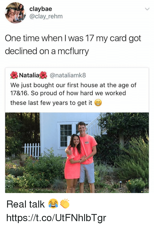 last-few-years: claybae  @clay_rehm  One time when I was 17 my card got  declined on a mcflurry  裊Natalia裊@nataliamk8  We just bought our first house at the age of  17&16. So proud of how hard we worked  these last few years to get it Real talk 😂👏 https://t.co/UtFNhlbTgr