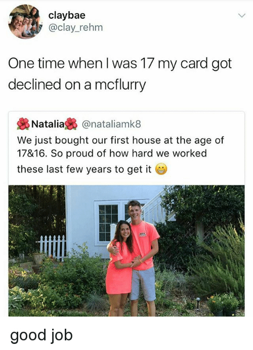 last-few-years: claybae  @clay_rehm  One time when l was 17 my card got  declined on a mcflurry  袅Natalia裊@natal.amk8  We just bought our first house at the age of  17&16. So proud of how hard we worked  these last few years to get it good job