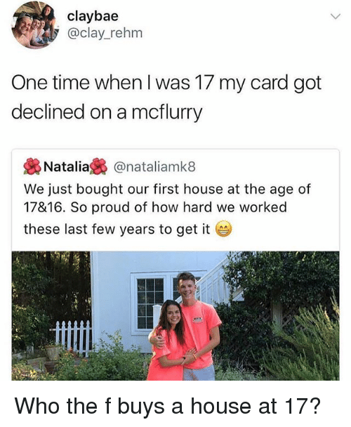 last-few-years: claybae  @clay_rehm  One time when l was 17 my card got  declined on a mcflurry  幾Natalia裊@natal.amk8  We just bought our first house at the age of  17816. So proud of how hard we worked  these last few years to get it Who the f buys a house at 17?