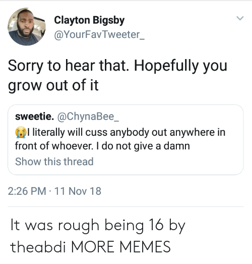 Dank, Memes, and Sorry: Clayton Bigsby  @YourFavTweeter  Sorry to hear that. Hopefully you  grow out of it  sweetie. @ChynaBee_  l literally will cuss anybody out anywhere in  front of whoever. I do not give a damn  Show this thread  2:26 PM 11 Nov 18 It was rough being 16 by theabdi MORE MEMES