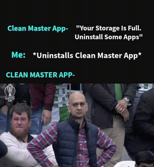 "Cricket: Clean Master App  ""Your Storage Is Full.  Uninstall Some Apps""  *Uninstalls Clean Master App*  Me:  CLEAN MASTER APP-  KC CRICKET  WORLD CUP  209"