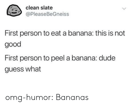 Dude, Omg, and Tumblr: clean slate  @PleaseBeGneiss  First person to eat a banana: this is not  good  First person to peel a banana: dude  guess what omg-humor:  Bananas