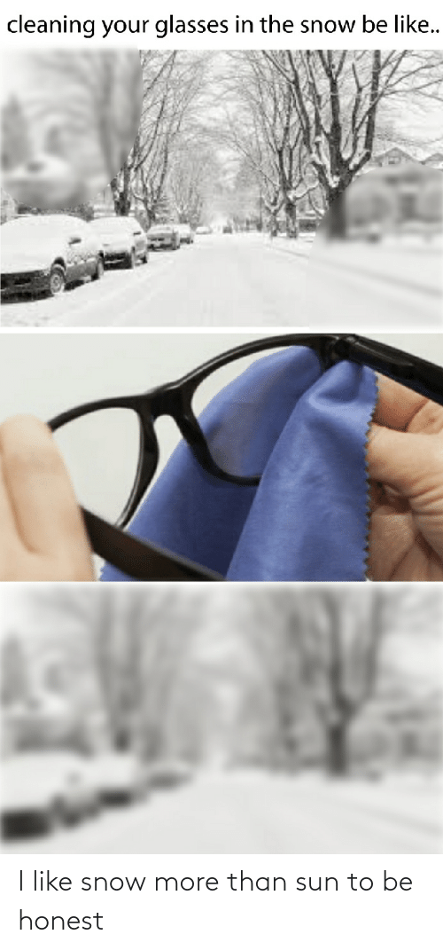 Be Like, Glasses, and Snow: cleaning your glasses in the snow be like.. I like snow more than sun to be honest