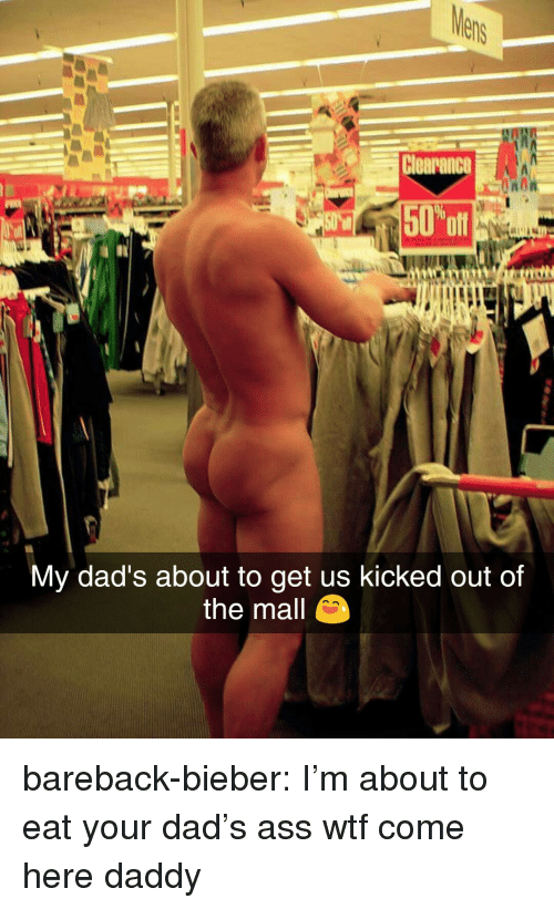 clearance: Clearance  NOR  oft  My dad's about to get us kicked out of  the mall bareback-bieber: I'm about to eat your dad's ass  wtf come here daddy