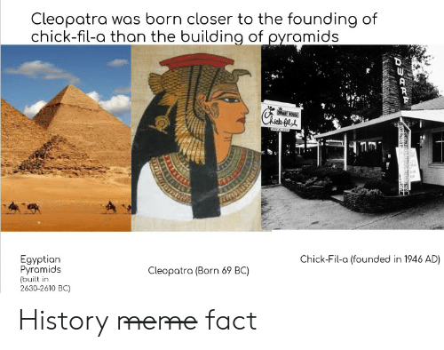 Egyptian: Cleopatra was born closer to the founding of  chick-fil-a than the building of ovramids  ·ICH  Egyptian  Pyramids  (built in  2630-2610 BC)  Chick-Fil-a (founded in 1946 AD)  Cleopotra (Born 69 BC) History m̶e̶m̶e̶ fact