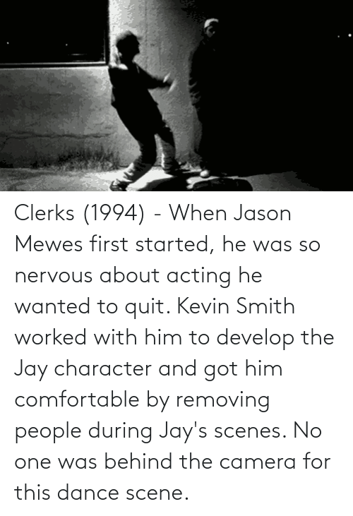 Acting: Clerks (1994) - When Jason Mewes first started, he was so nervous about acting he wanted to quit. Kevin Smith worked with him to develop the Jay character and got him comfortable by removing people during Jay's scenes. No one was behind the camera for this dance scene.