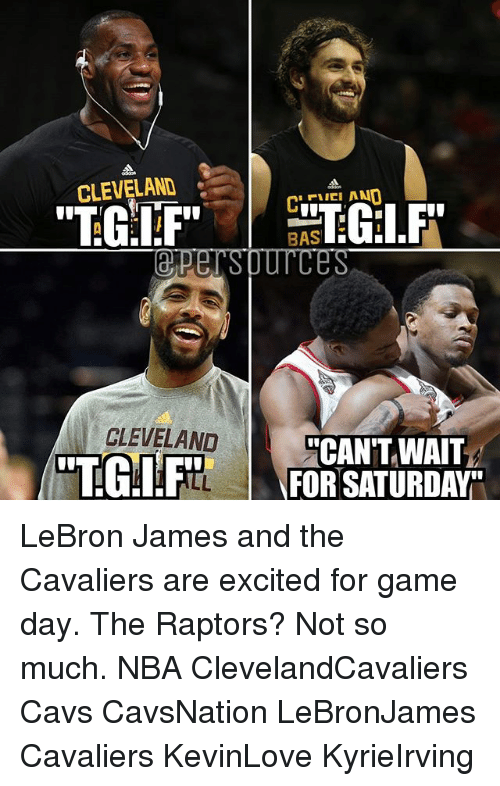 """Game Day: CLEVELAND  """"TGIF""""  CLEVELAND  BAS  CAN'T WAIT  FOR SATURDAY LeBron James and the Cavaliers are excited for game day. The Raptors? Not so much. NBA ClevelandCavaliers Cavs CavsNation LeBronJames Cavaliers KevinLove KyrieIrving"""