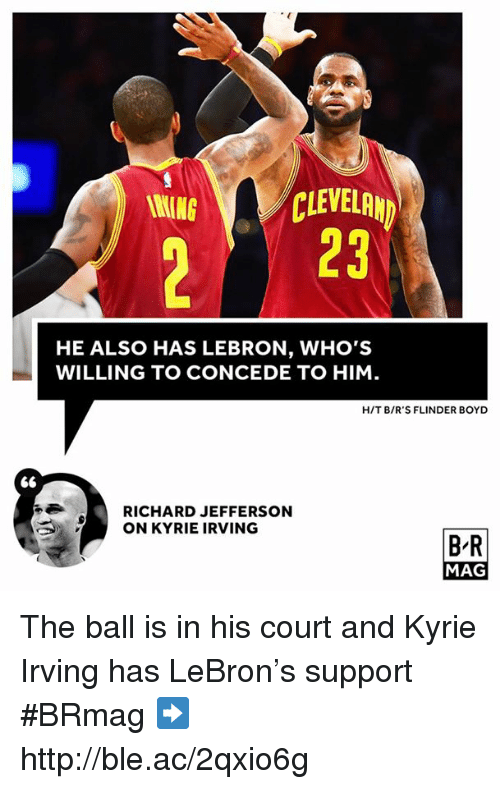 Kyrie Irving, Cleveland, and Http: CLEVELAND  WING  HE ALSO HAS LEBRON, WHO'S  WILLING TO CONCEDE TO HIM  HIT B/R'S FLINDER BOYD  RICHARD JEFFERSON  ON KYRIE IRVING  BR  MAG The ball is in his court and Kyrie Irving has LeBron's support #BRmag ➡️ http://ble.ac/2qxio6g