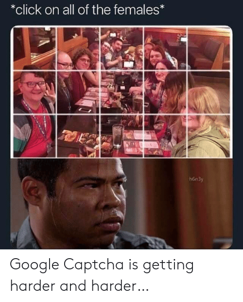 Click, Google, and All of The: *click on all of the females*  h6n3y Google Captcha is getting harder and harder…
