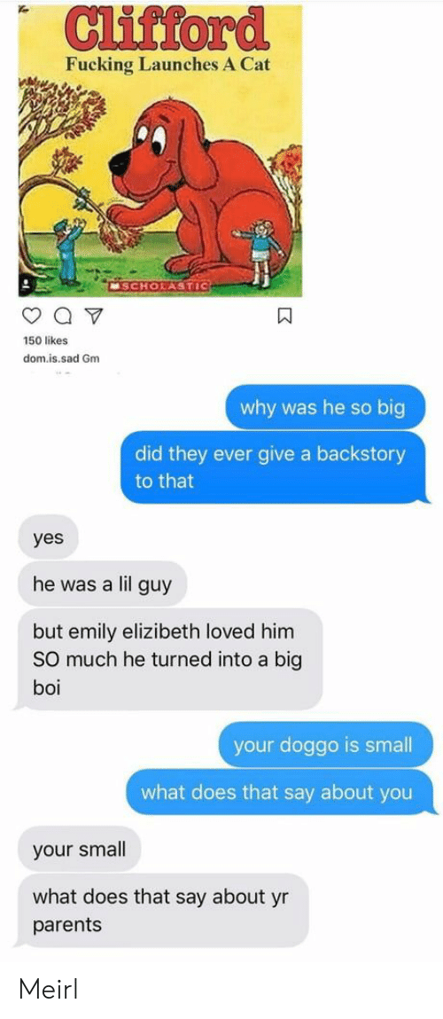 dom: Cliftord  Fucking Launches A Cat  MSCHOLASTIC  150 likes  dom.is.sad Gm  why was he so big  did they ever give a backstory  to that  yes  he was a lil guy  but emily elizibeth loved him  SO much he turned into a big  boi  your doggo is smal  what does that say about you  your small  what does that say about yr  parents Meirl