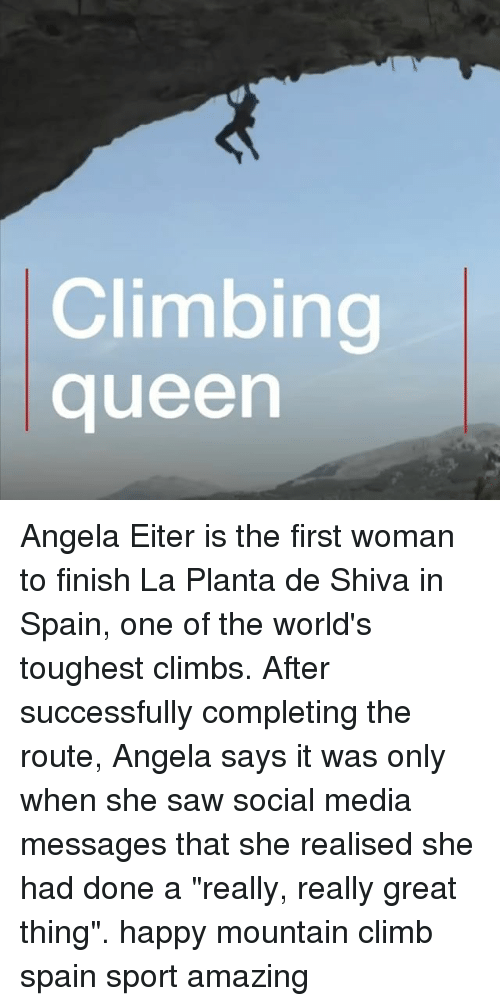 "Climbing, Memes, and Saw: Climbing  queen Angela Eiter is the first woman to finish La Planta de Shiva in Spain, one of the world's toughest climbs. After successfully completing the route, Angela says it was only when she saw social media messages that she realised she had done a ""really, really great thing"". happy mountain climb spain sport amazing"