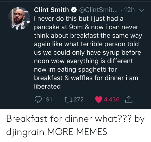 waffles: Clint Smith @ClintSmit... 12h  i never do this but i just had a  pancake at 9pm & now i can never  think about breakfast the same way  again like what terrible person told  us we could only have syrup before  noon wow everything is different  now im eating spaghetti for  breakfast & waffles for dinner  liberated  i am  191 th272 4,436 Breakfast for dinner what??? by djingrain MORE MEMES