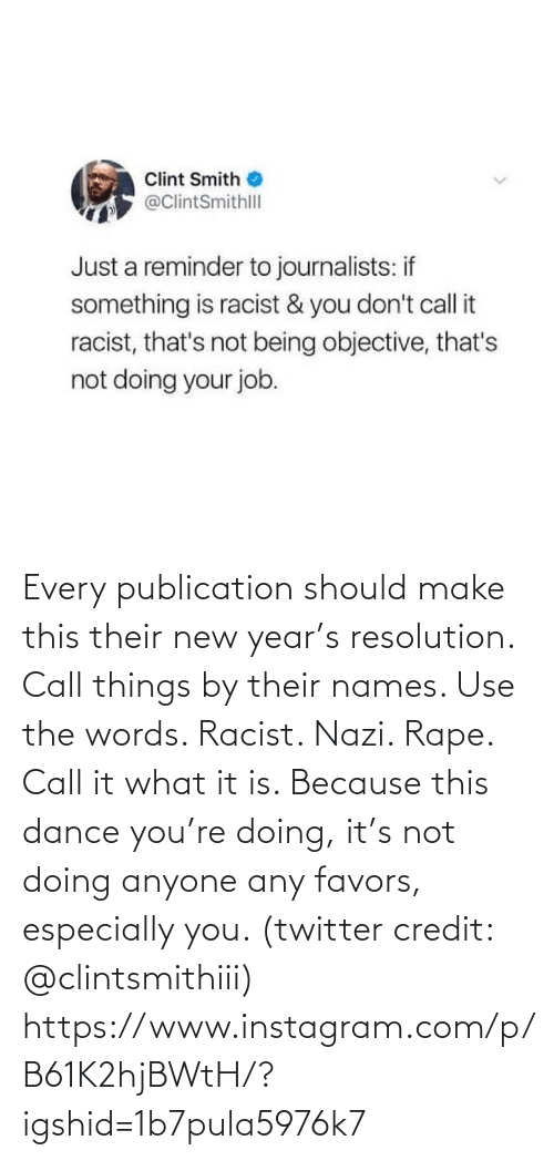 reminder: Clint Smith  @ClintSmithll  Just a reminder to journalists: if  something is racist & you don't call it  racist, that's not being objective, that's  not doing your job. Every publication should make this their new year's resolution. Call things by their names. Use the words. Racist. Nazi. Rape. Call it what it is. Because this dance you're doing, it's not doing anyone any favors, especially you. (twitter credit: @clintsmithiii)  https://www.instagram.com/p/B61K2hjBWtH/?igshid=1b7pula5976k7