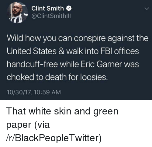 white skin: Clint Smith  @ClintSmithlll  Wild how you can conspire against the  United States & walk into FBl offices  handcuff-free while Eric Garner was  choked to death for loosies.  10/30/17, 10:59 AM <p>That white skin and green paper (via /r/BlackPeopleTwitter)</p>