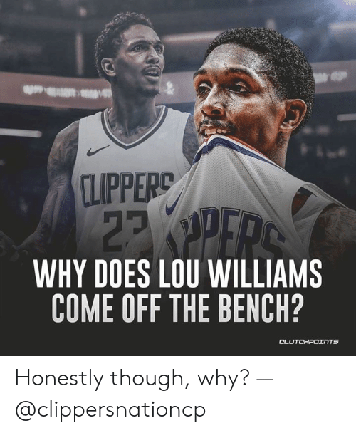 Come Off The Bench: CLIPPERC  23  WHY DOES LOU WILLIAMS  COME OFF THE BENCH?  CLUTCHPOTNTS Honestly though, why? — @clippersnationcp