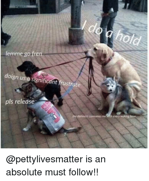 hous: clo  lemme go fren  doign us  a significant frustrate  pls release  dorkness consumes me sith every wakirg hous @pettylivesmatter is an absolute must follow!!