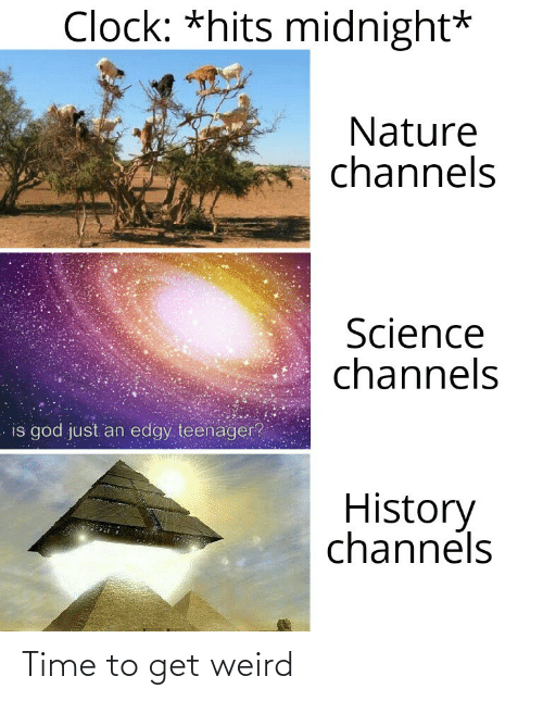 Edgy: Clock: *hits midnight*  Nature  channels  Science  channels  is god just an edgy teenager?  History  channels Time to get weird