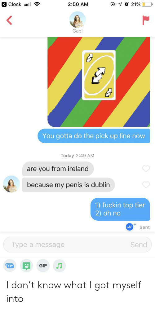 Clock, Gif, and Ireland: Clock l  7 O 21%  2:50 AM  Gabi  You gotta do the pick up line now  Today 2:49 AM  are you from ireland  because my penis is dublin  1) fuckin top tier  2) oh no  Sent  Type a message  Send  GIF I don't know what I got myself into