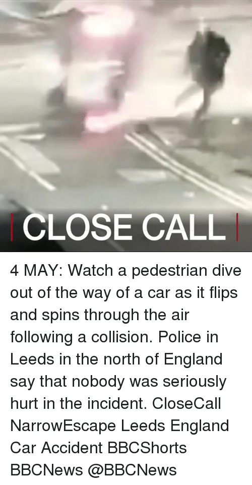 England, Memes, and Police: CLOSE CALL 4 MAY: Watch a pedestrian dive out of the way of a car as it flips and spins through the air following a collision. Police in Leeds in the north of England say that nobody was seriously hurt in the incident. CloseCall NarrowEscape Leeds England Car Accident BBCShorts BBCNews @BBCNews