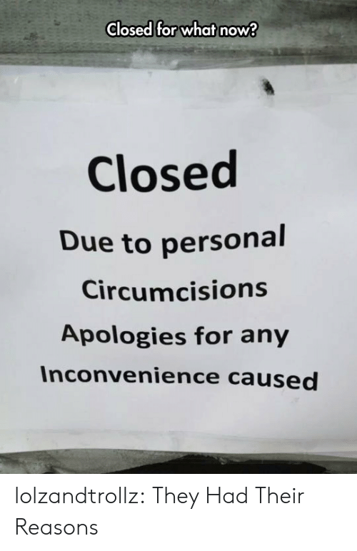 Tumblr, Blog, and Inconvenience: Closed for what now?  Closed  Due to personal  Circumcisions  Apologies for any  Inconvenience caused lolzandtrollz:  They Had Their Reasons
