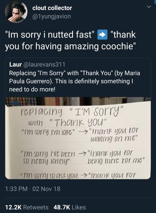 """Definitely, Sorry, and Thank You: clout collector  @1yungjavion  """"Im sorry i nutted fast"""" """"thank  you for having amazing coochie""""  Laur alaurevans311  Replacing """"l'm Sorry"""" with """"Thank You"""" (by Maria  Paula Guerrero). This is definitely something  need to do more!  rcpiacing """"I'M sorry  with """"Thank you""""  """"I'm sorry I'm 10110',-ラ,'trank you ror  wciting on me  so netdy iaiely  being theic ror mo""""  // I'm sorry 10c1st you →""""ManKYVU ror  1:33 PM 02 Nov 18  12,2K Retweets 48.7K Likes"""